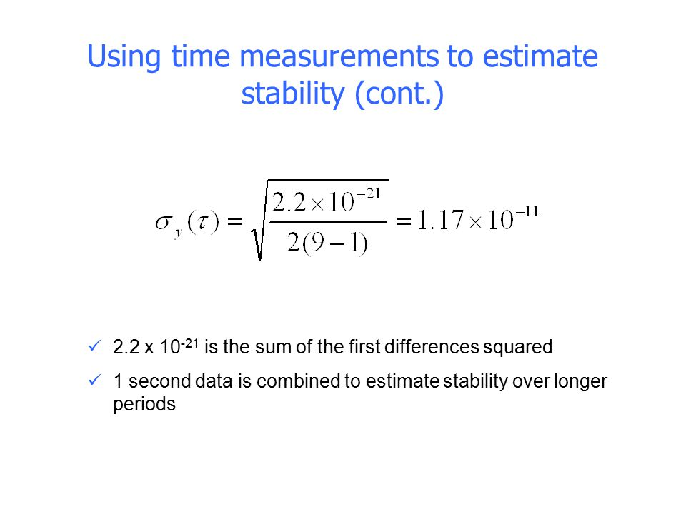 Using time measurements to estimate stability (cont.) 2.2 x 10 -21 is the sum of the first differences squared 1 second data is combined to estimate s