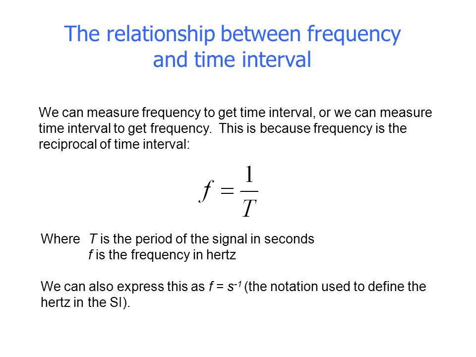 The relationship between frequency and time interval We can measure frequency to get time interval, or we can measure time interval to get frequency.
