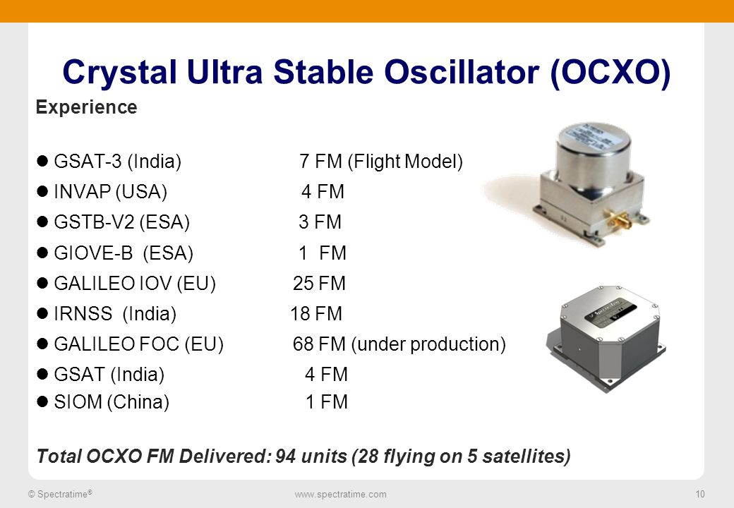 10 © Spectratime ® www.spectratime.com 10 Crystal Ultra Stable Oscillator (OCXO) Experience GSAT-3 (India) 7 FM (Flight Model) INVAP (USA) 4 FM GSTB-V2 (ESA) 3 FM GIOVE-B (ESA) 1 FM GALILEO IOV (EU) 25 FM IRNSS (India) 18 FM GALILEO FOC (EU) 68 FM (under production) GSAT (India) 4 FM SIOM (China) 1 FM Total OCXO FM Delivered: 94 units (28 flying on 5 satellites)