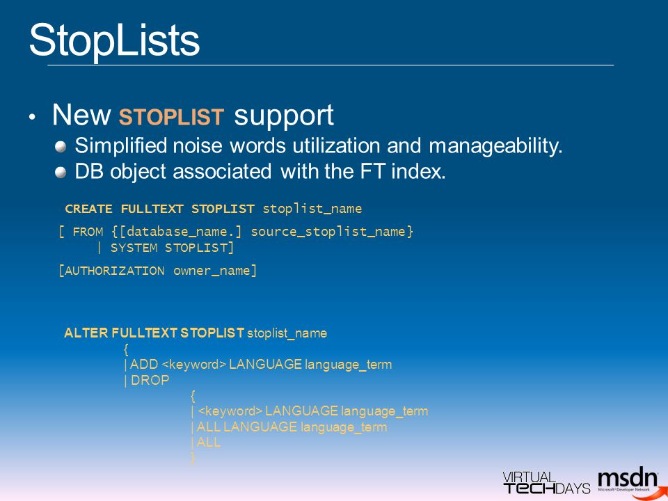 StopLists New STOPLIST support Simplified noise words utilization and manageability. DB object associated with the FT index. CREATE FULLTEXT STOPLIST