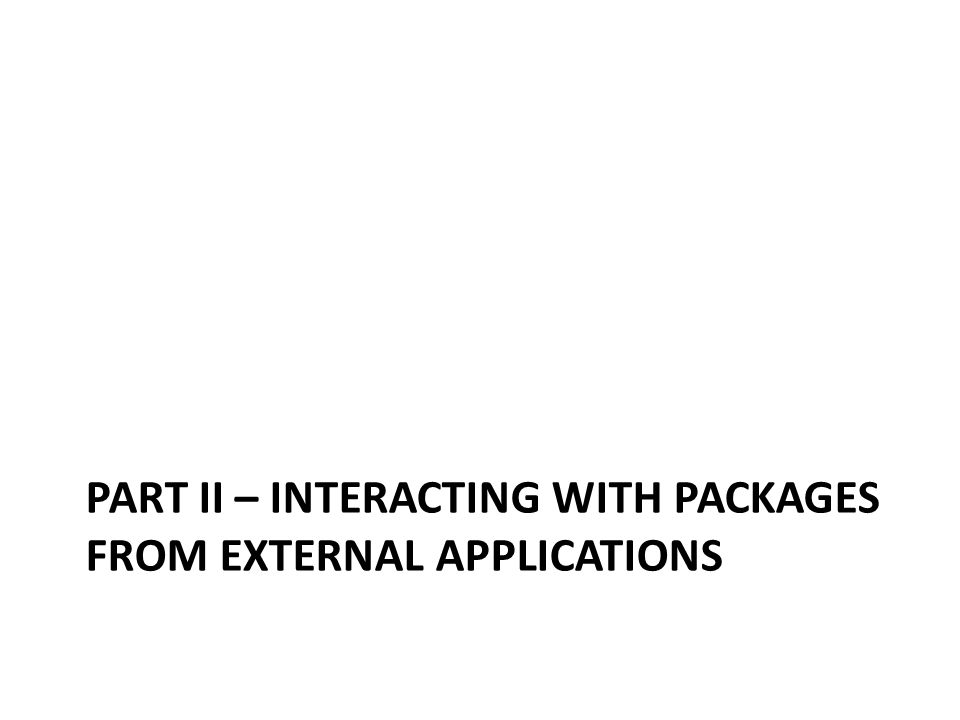 PART II – INTERACTING WITH PACKAGES FROM EXTERNAL APPLICATIONS