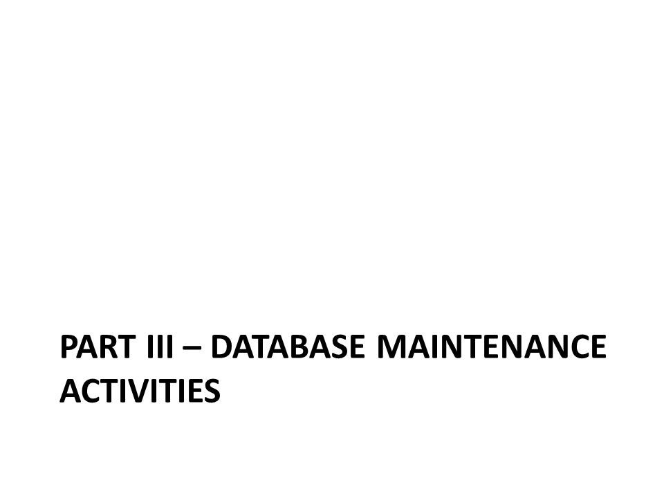 PART III – DATABASE MAINTENANCE ACTIVITIES