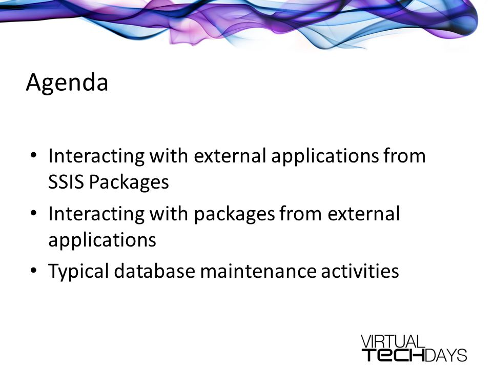 Agenda Interacting with external applications from SSIS Packages Interacting with packages from external applications Typical database maintenance activities