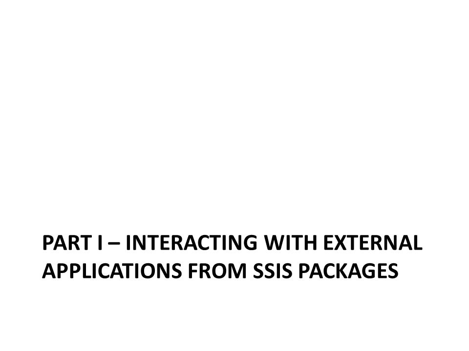 PART I – INTERACTING WITH EXTERNAL APPLICATIONS FROM SSIS PACKAGES