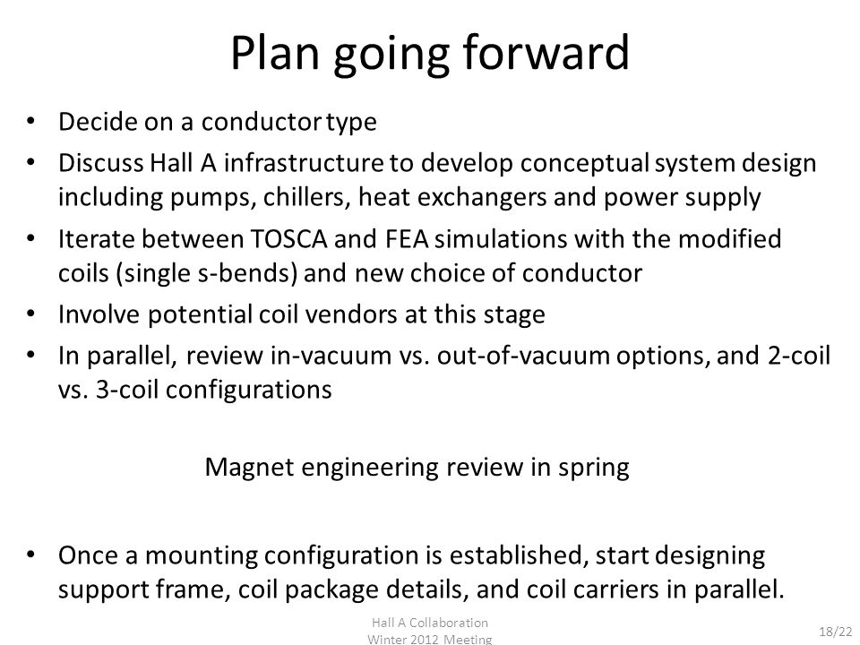 18/22 Plan going forward Decide on a conductor type Discuss Hall A infrastructure to develop conceptual system design including pumps, chillers, heat exchangers and power supply Iterate between TOSCA and FEA simulations with the modified coils (single s-bends) and new choice of conductor Involve potential coil vendors at this stage In parallel, review in-vacuum vs.