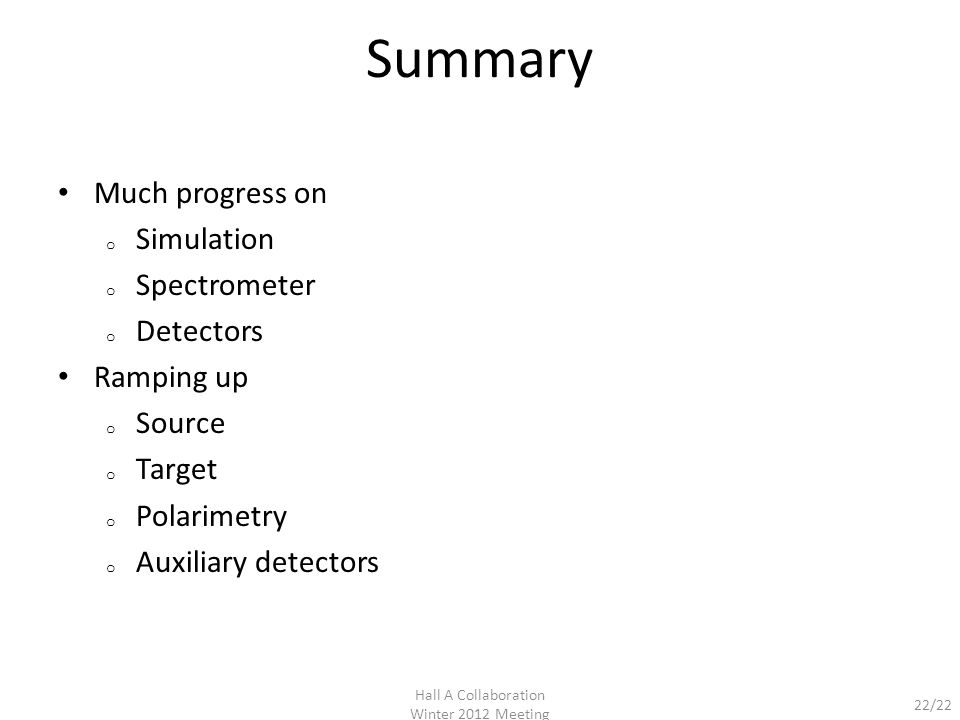 22/22 Summary Much progress on o Simulation o Spectrometer o Detectors Ramping up o Source o Target o Polarimetry o Auxiliary detectors Hall A Collaboration Winter 2012 Meeting