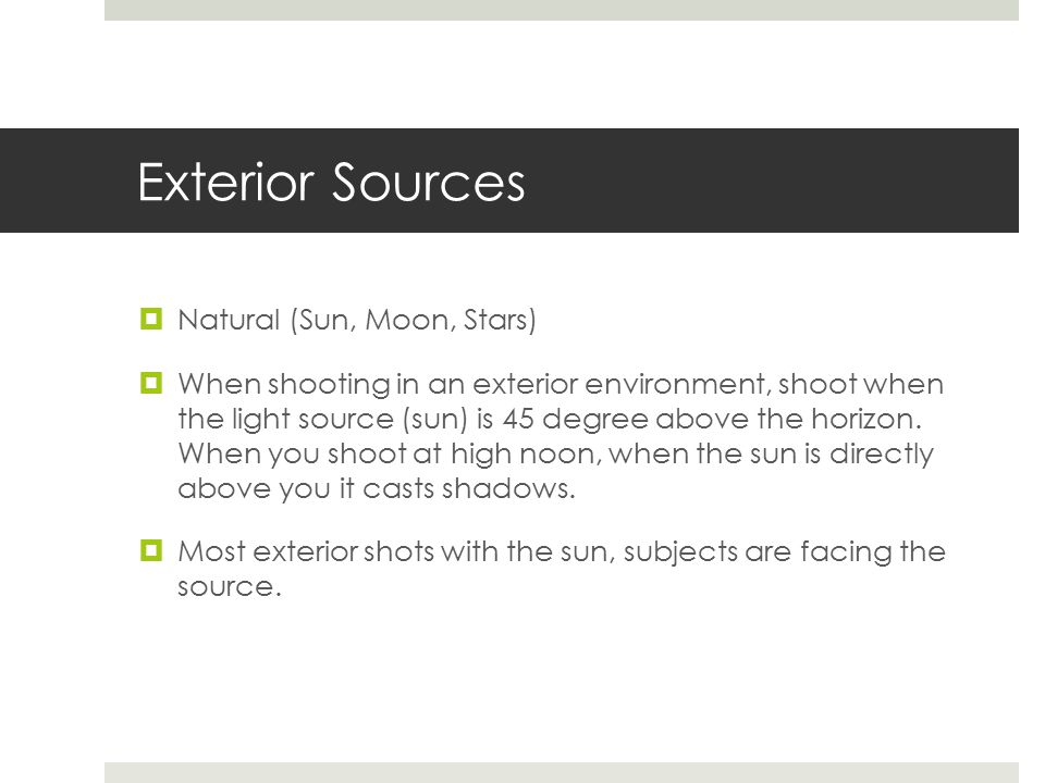 Exterior Sources  Natural (Sun, Moon, Stars)  When shooting in an exterior environment, shoot when the light source (sun) is 45 degree above the horizon.