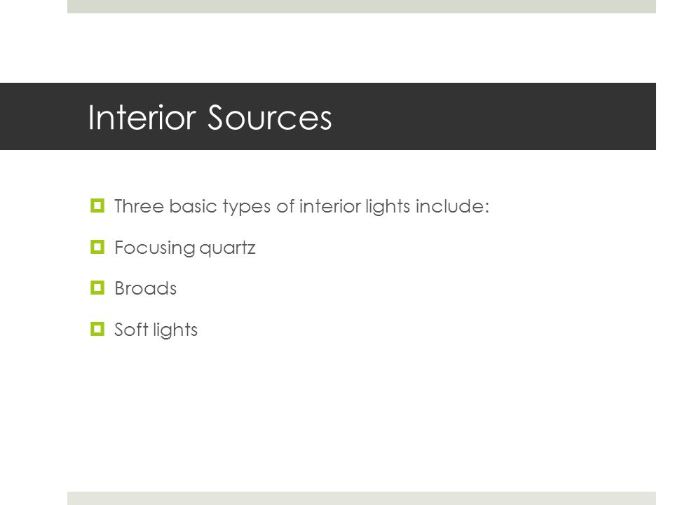 Interior Sources  Three basic types of interior lights include:  Focusing quartz  Broads  Soft lights
