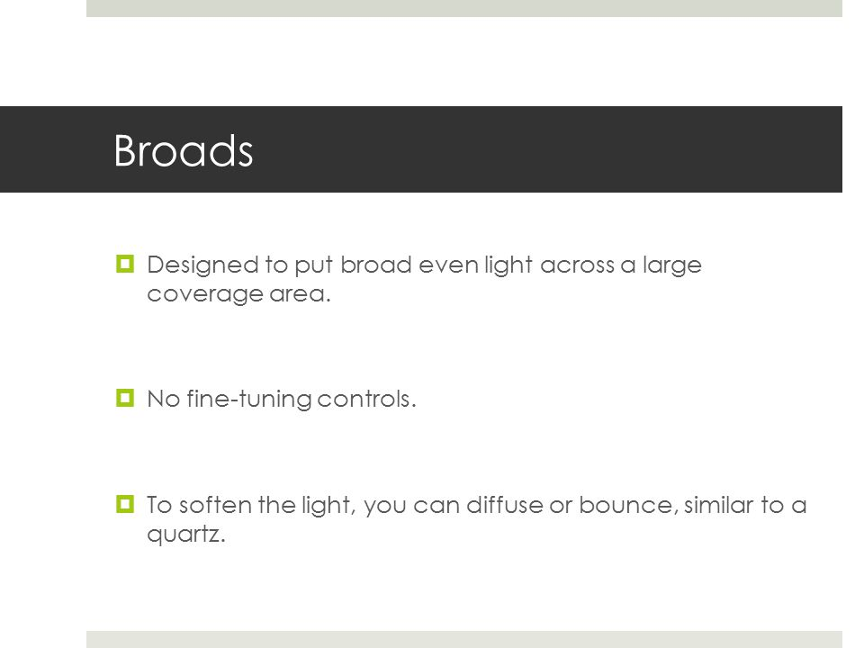Broads  Designed to put broad even light across a large coverage area.
