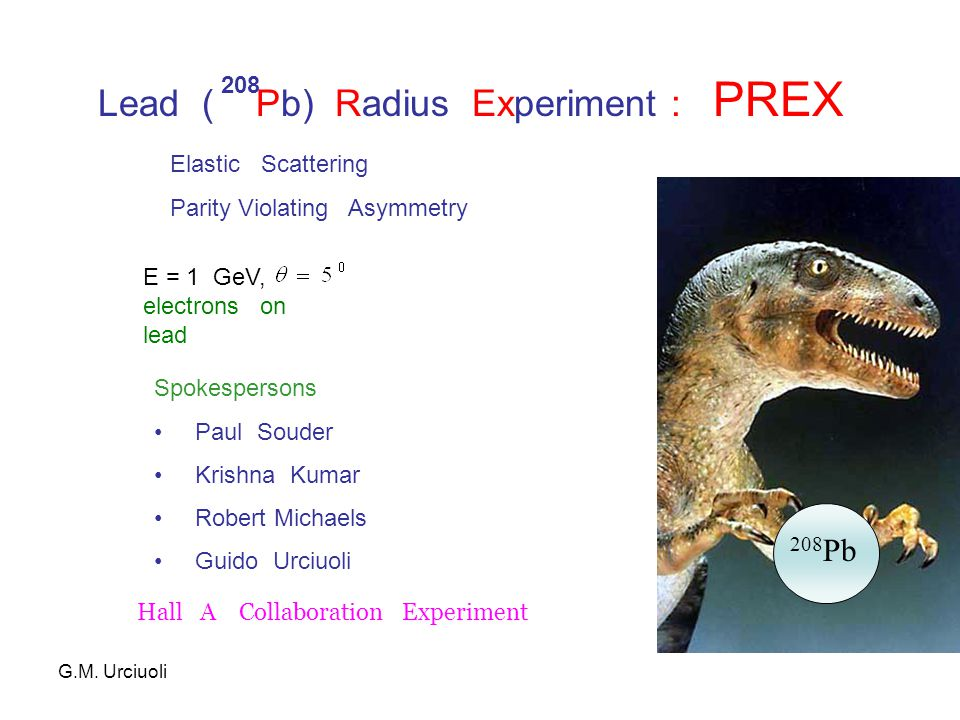 Lead ( Pb) Radius Experiment : PREX 208 208 Pb E = 1 GeV, electrons on lead Elastic Scattering Parity Violating Asymmetry Spokespersons Paul Souder Krishna Kumar Robert Michaels Guido Urciuoli G.M.