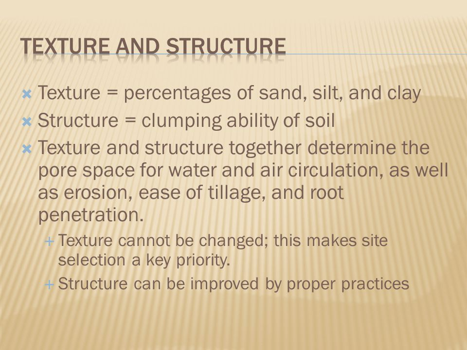  Texture = percentages of sand, silt, and clay  Structure = clumping ability of soil  Texture and structure together determine the pore space for water and air circulation, as well as erosion, ease of tillage, and root penetration.