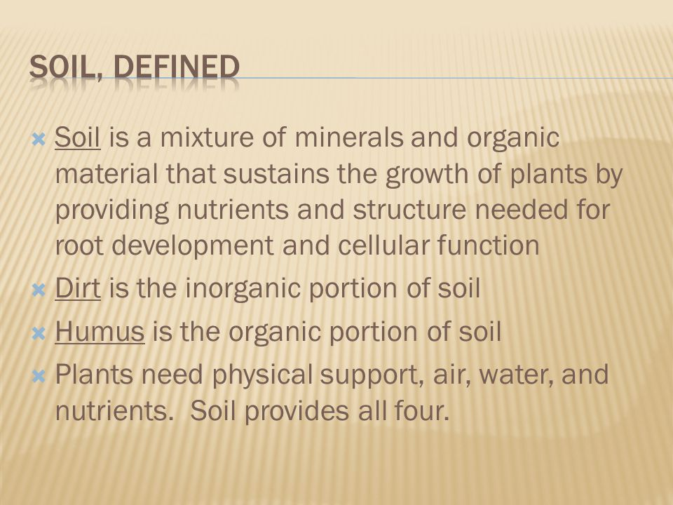  Soil is a mixture of minerals and organic material that sustains the growth of plants by providing nutrients and structure needed for root development and cellular function  Dirt is the inorganic portion of soil  Humus is the organic portion of soil  Plants need physical support, air, water, and nutrients.