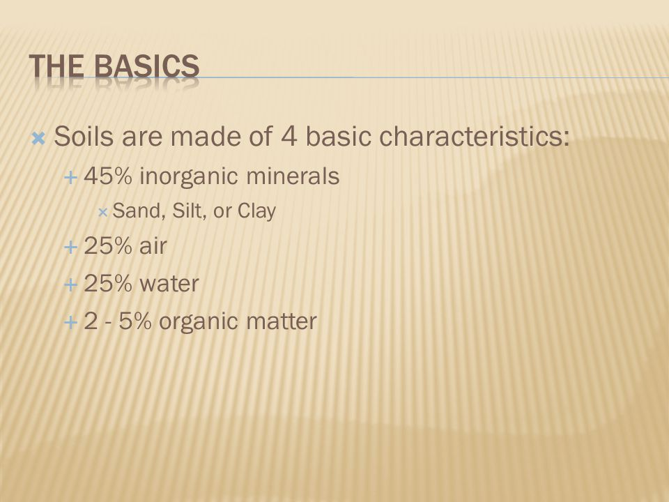  Soils are made of 4 basic characteristics:  45% inorganic minerals  Sand, Silt, or Clay  25% air  25% water  2 - 5% organic matter
