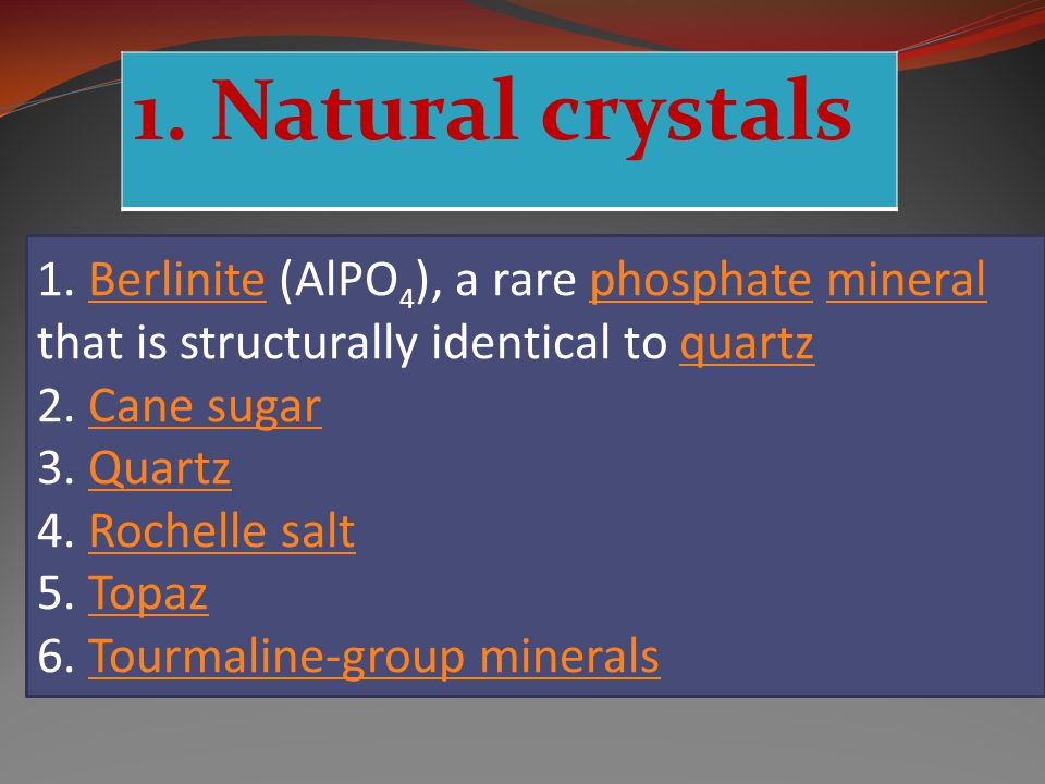 1. Natural crystals 1. Berlinite (AlPO 4 ), a rare phosphate mineral that is structurally identical to quartzBerlinitephosphatemineralquartz 2. Cane s