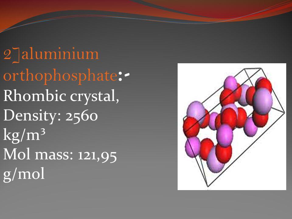 2]aluminium orthophosphate :- Rhombic crystal, Density: 2560 kg/m³ Mol mass: 121,95 g/mol