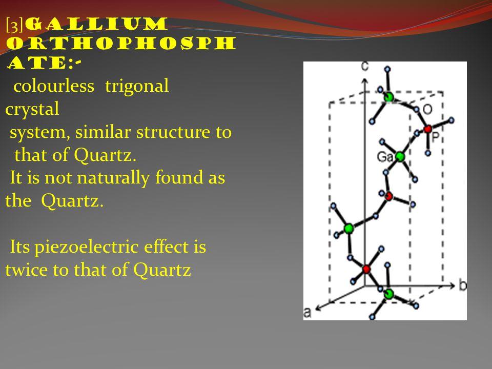 [3] gallium orthophosph ate:- colourless trigonal crystal system, similar structure to that of Quartz.
