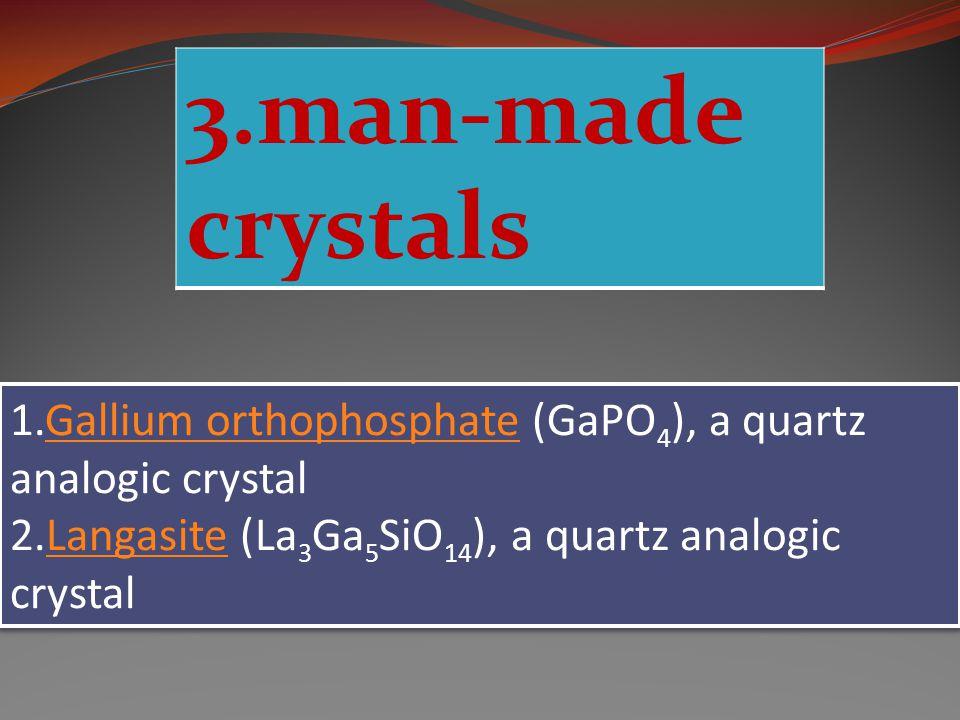 3.man-made crystals 1.Gallium orthophosphate (GaPO 4 ), a quartz analogic crystalGallium orthophosphate 2.Langasite (La 3 Ga 5 SiO 14 ), a quartz analogic crystalLangasite 1.Gallium orthophosphate (GaPO 4 ), a quartz analogic crystalGallium orthophosphate 2.Langasite (La 3 Ga 5 SiO 14 ), a quartz analogic crystalLangasite