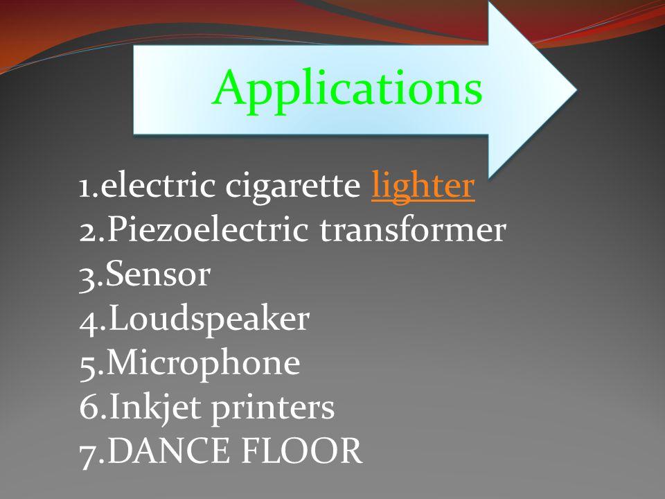 Applications 1.electric cigarette lighterlighter 2.Piezoelectric transformer 3.Sensor 4.Loudspeaker 5.Microphone 6.Inkjet printers 7.DANCE FLOOR