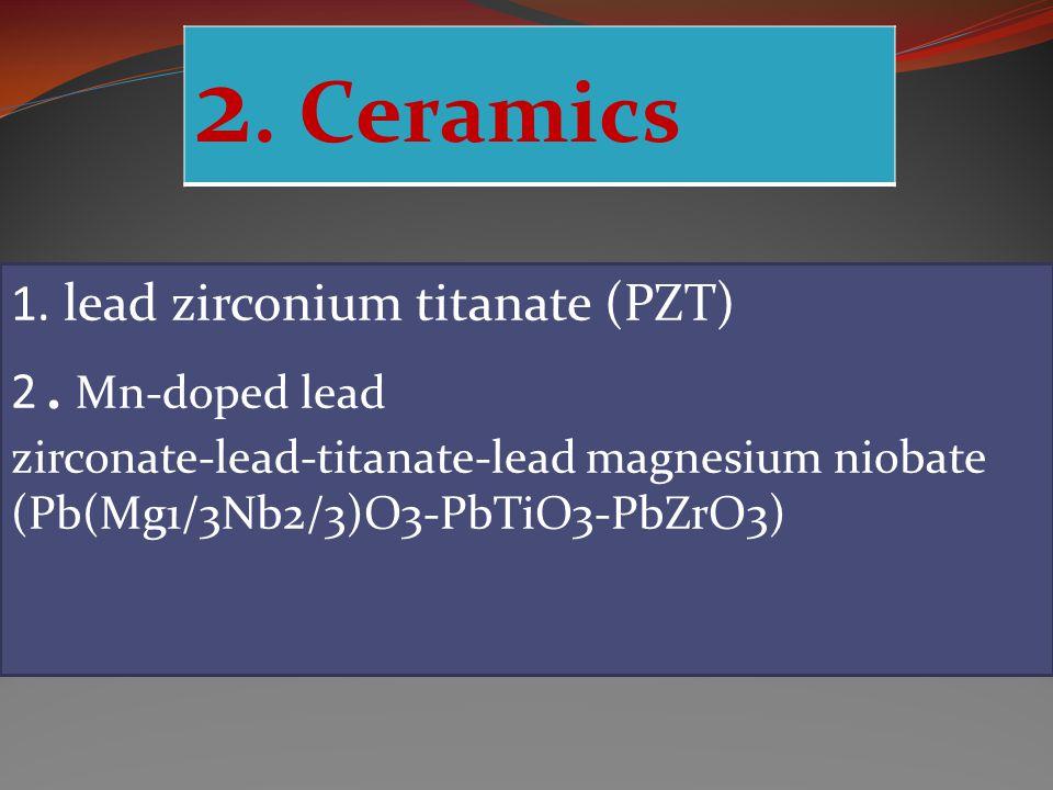 2.Ceramics 1. lead zirconium titanate (PZT) 2.