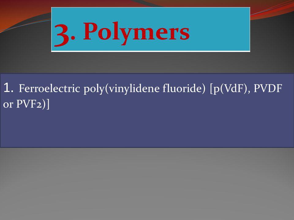 3. Polymers 1. Ferroelectric poly(vinylidene fluoride) [p(VdF), PVDF or PVF2)]