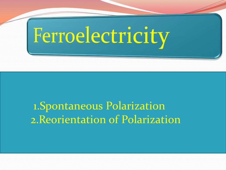 1.Spontaneous Polarization 2.Reorientation of Polarization