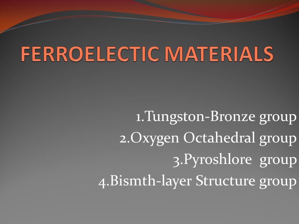1.Tungston-Bronze group 2.Oxygen Octahedral group 3.Pyroshlore group 4.Bismth-layer Structure group