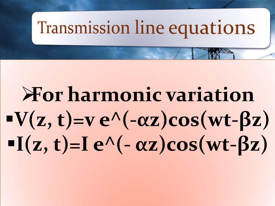  For harmonic variation  V(z, t)=v e^(-αz)cos(wt-βz)  I(z, t)=I e^(- αz)cos(wt-βz)  For harmonic variation  V(z, t)=v e^(-αz)cos(wt-βz)  I(z, t)