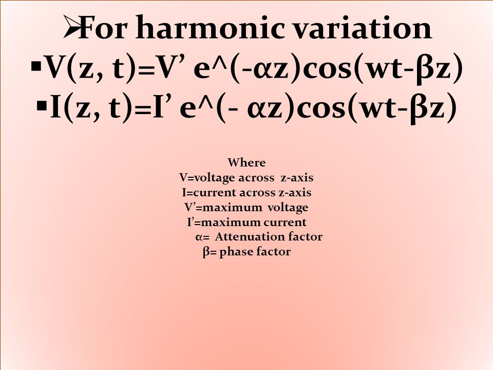  For harmonic variation  V(z, t)=V' e^(-αz)cos(wt-βz)  I(z, t)=I' e^(- αz)cos(wt-βz) Where V=voltage across z-axis I=current across z-axis V'=maximum voltage I'=maximum current α= Attenuation factor β= phase factor  For harmonic variation  V(z, t)=V' e^(-αz)cos(wt-βz)  I(z, t)=I' e^(- αz)cos(wt-βz) Where V=voltage across z-axis I=current across z-axis V'=maximum voltage I'=maximum current α= Attenuation factor β= phase factor