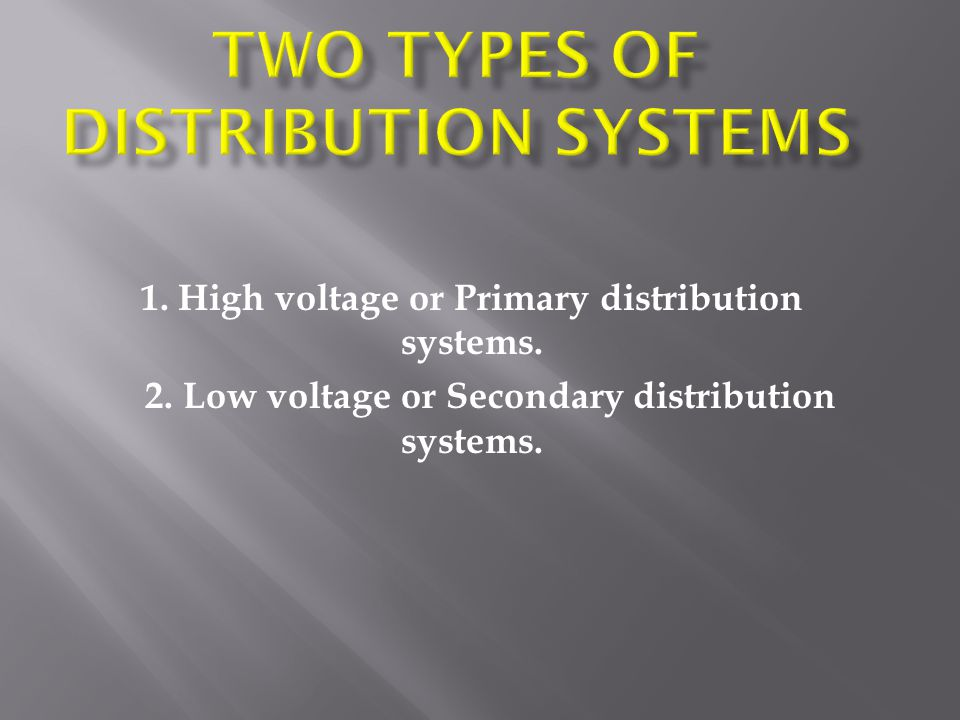 1. High voltage or Primary distribution systems. 2. Low voltage or Secondary distribution systems.