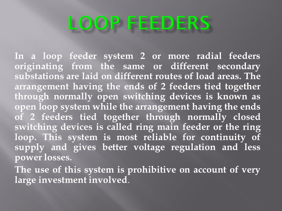 In a loop feeder system 2 or more radial feeders originating from the same or different secondary substations are laid on different routes of load areas.