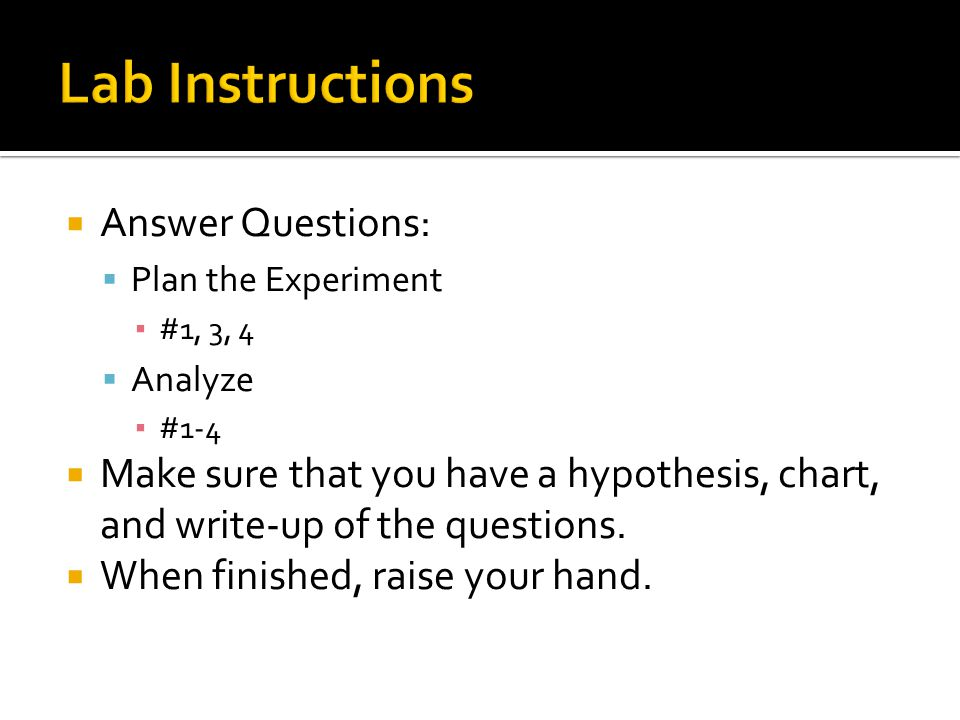  Answer Questions:  Plan the Experiment ▪ #1, 3, 4  Analyze ▪ #1-4  Make sure that you have a hypothesis, chart, and write-up of the questions.