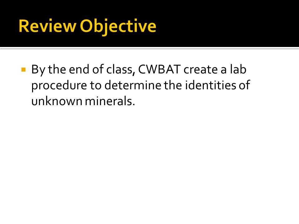  By the end of class, CWBAT create a lab procedure to determine the identities of unknown minerals.