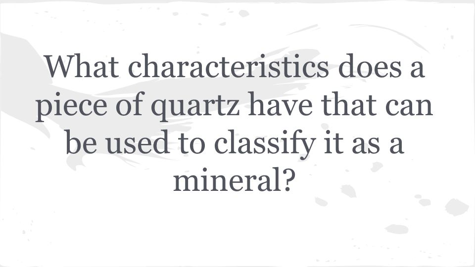 What characteristics does a piece of quartz have that can be used to classify it as a mineral