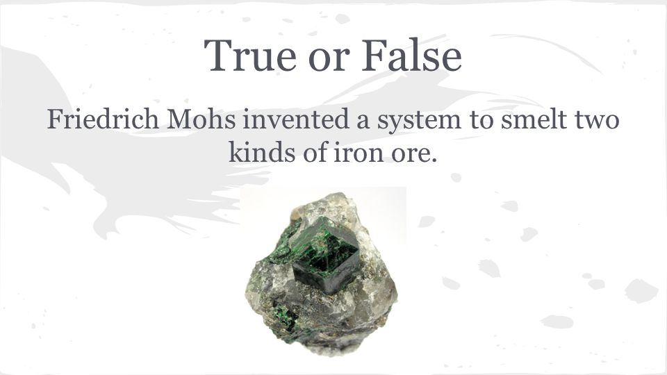 True or False Friedrich Mohs invented a system to smelt two kinds of iron ore.