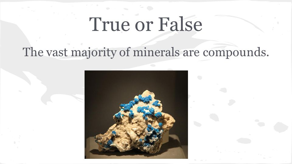 True or False The vast majority of minerals are compounds.