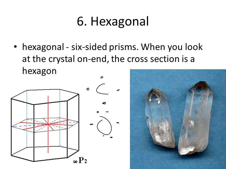 6. Hexagonal hexagonal - six-sided prisms.