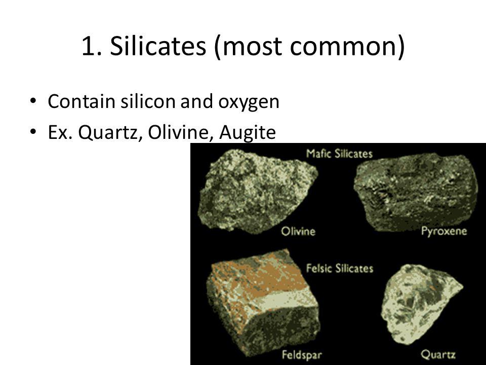 1. Silicates (most common) Contain silicon and oxygen Ex. Quartz, Olivine, Augite