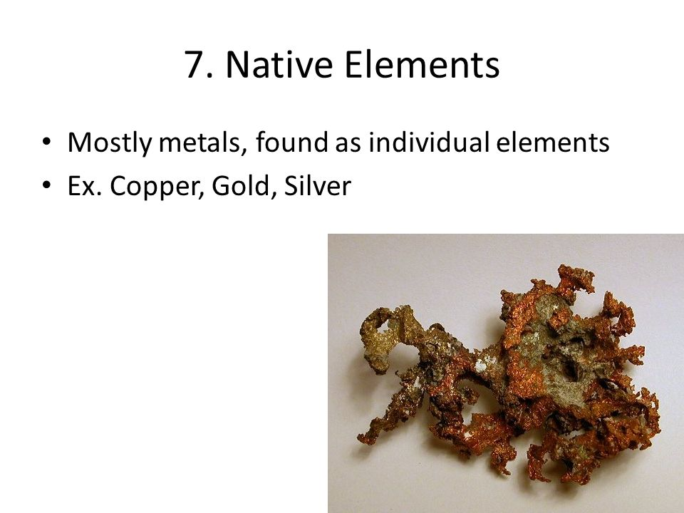 7. Native Elements Mostly metals, found as individual elements Ex. Copper, Gold, Silver
