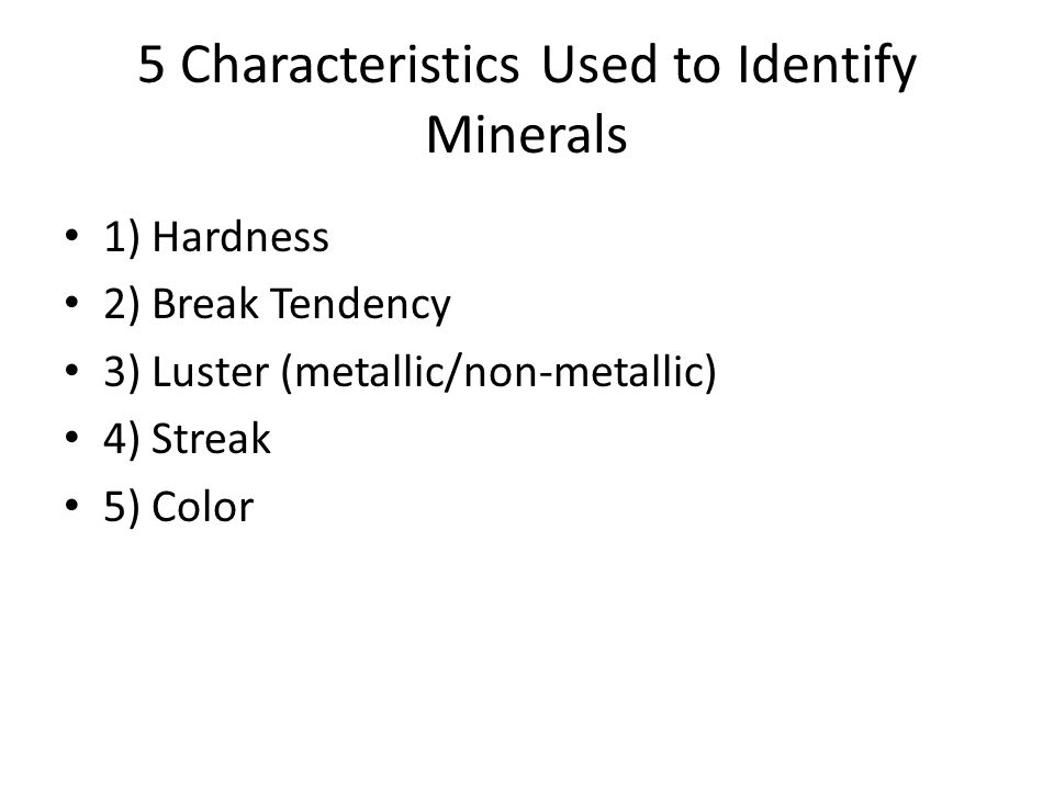 5 Characteristics Used to Identify Minerals 1) Hardness 2) Break Tendency 3) Luster (metallic/non-metallic) 4) Streak 5) Color
