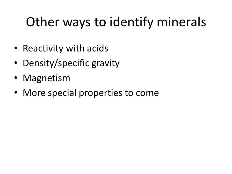 Other ways to identify minerals Reactivity with acids Density/specific gravity Magnetism More special properties to come