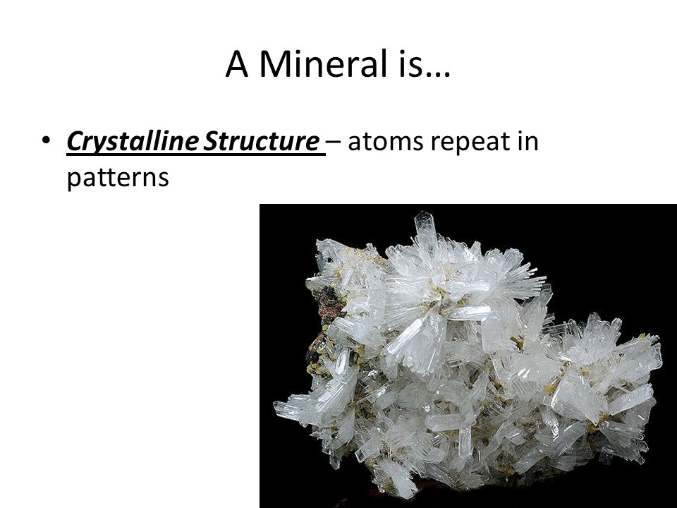 A Mineral is… Crystalline Structure – atoms repeat in patterns