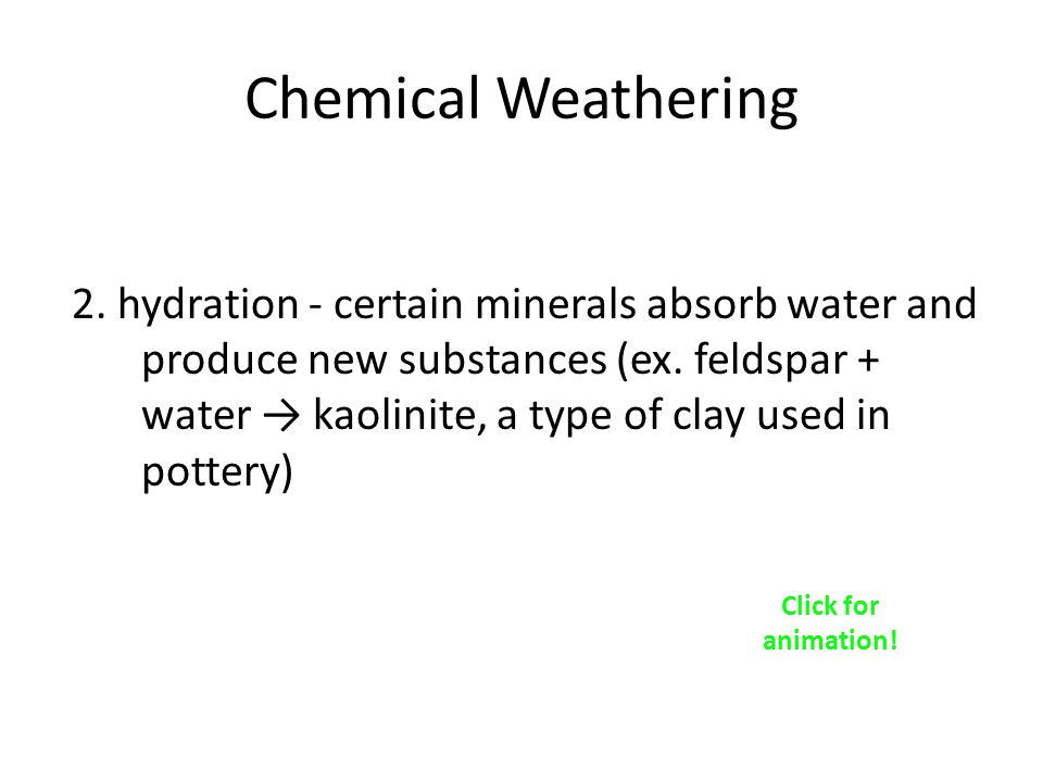 Chemical Weathering 2.hydration - certain minerals absorb water and produce new substances (ex.