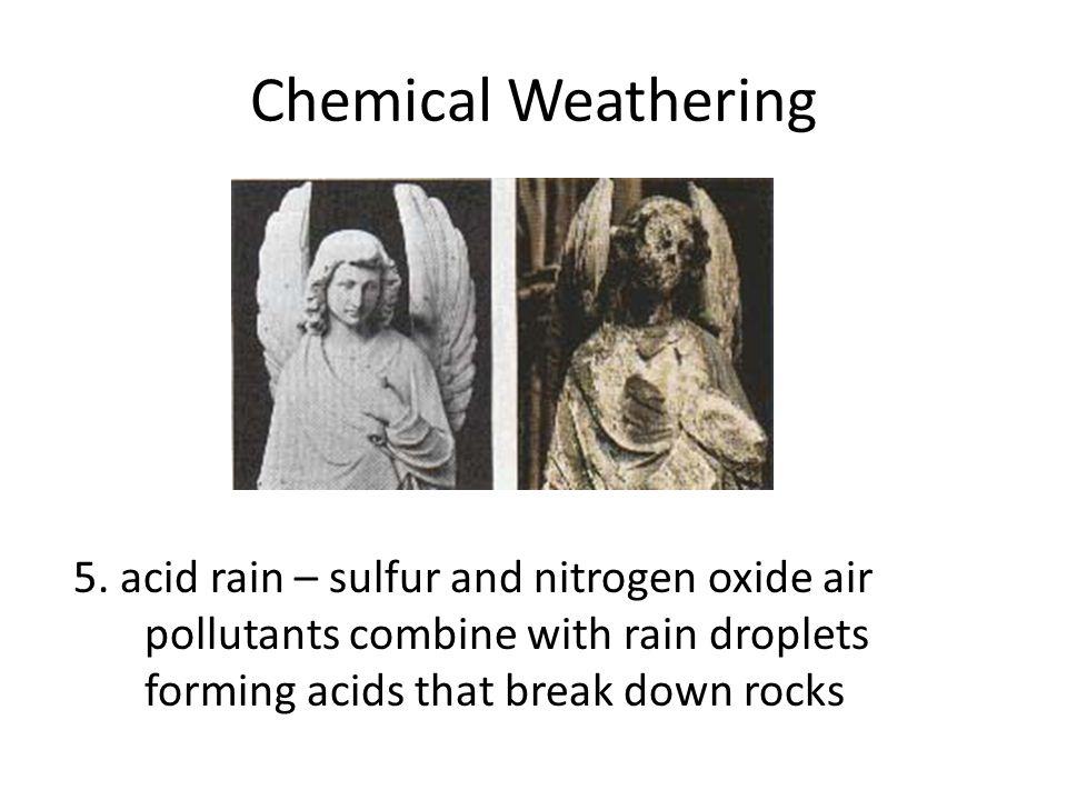 Chemical Weathering 5. acid rain – sulfur and nitrogen oxide air pollutants combine with rain droplets forming acids that break down rocks