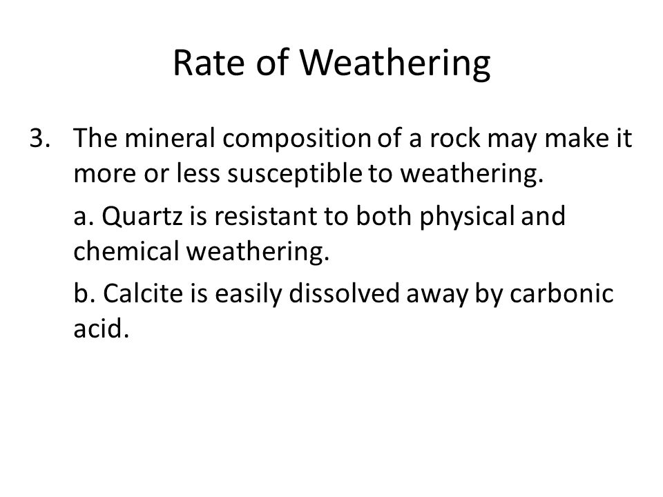 Rate of Weathering 3.The mineral composition of a rock may make it more or less susceptible to weathering.