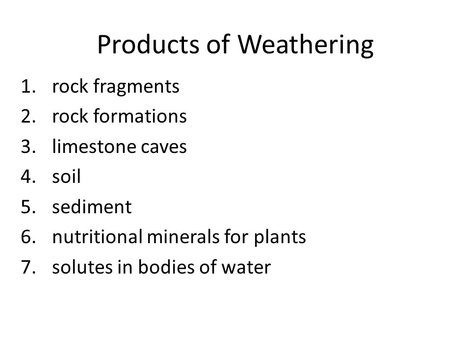 Products of Weathering 1.rock fragments 2.rock formations 3.limestone caves 4.soil 5.sediment 6.nutritional minerals for plants 7.solutes in bodies of