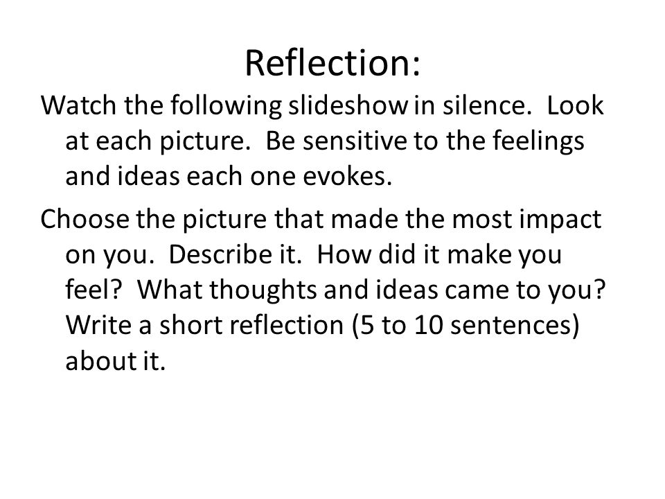 Reflection: Watch the following slideshow in silence. Look at each picture. Be sensitive to the feelings and ideas each one evokes. Choose the picture