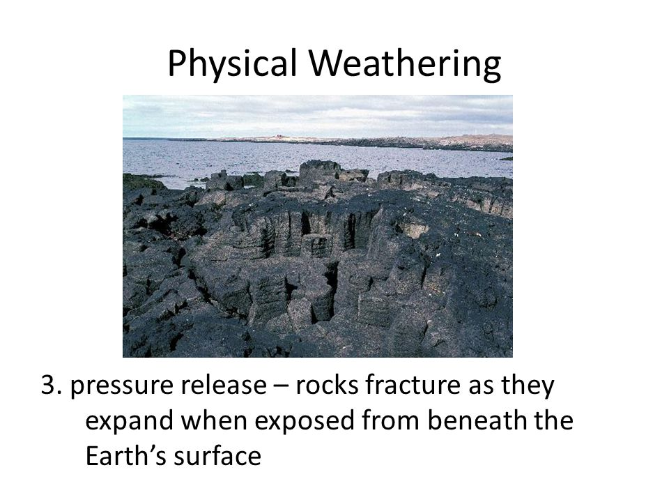 Physical Weathering 3. pressure release – rocks fracture as they expand when exposed from beneath the Earth's surface