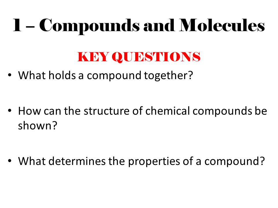 1 – Compounds and Molecules KEY QUESTIONS What holds a compound together? How can the structure of chemical compounds be shown? What determines the pr