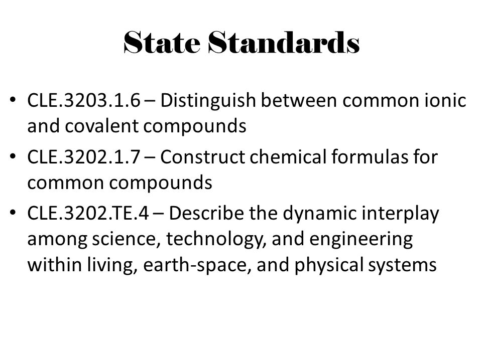State Standards CLE.3203.1.6 – Distinguish between common ionic and covalent compounds CLE.3202.1.7 – Construct chemical formulas for common compounds