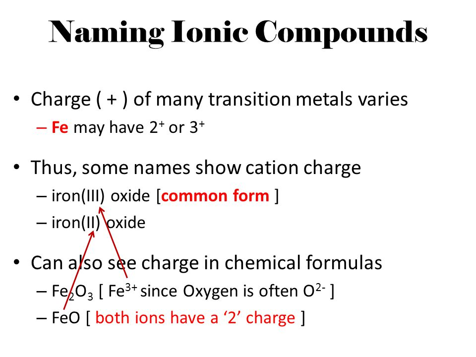 Naming Ionic Compounds Charge ( + ) of many transition metals varies – Fe may have 2 + or 3 + Thus, some names show cation charge – iron(III) oxide [c